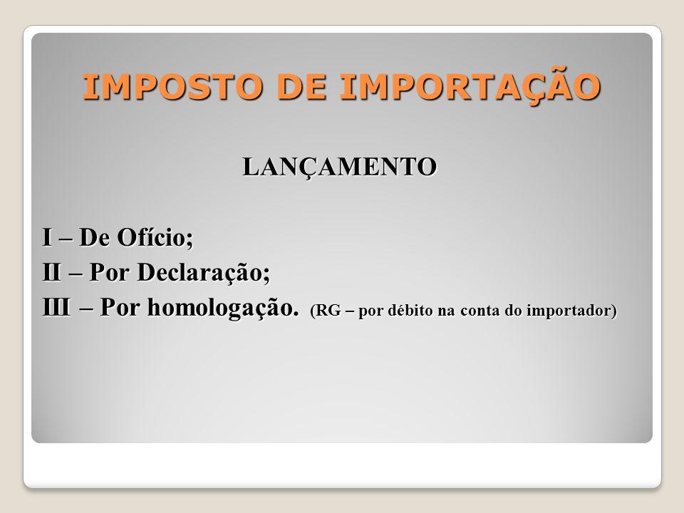 IMPOSTO DE IMPORTAÇÃO LANÇAMENTO I – De Ofício; II – Por Declaração; III – Por homologação. (RG – por débito na conta do importador)