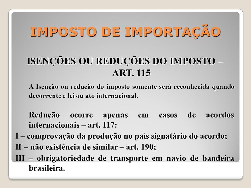 IMPOSTO DE IMPORTAÇÃO ISENÇÕES OU REDUÇÕES DO IMPOSTO – ART. 115 A Isenção ou redução do imposto somente será reconhecida quando decorrente e lei ou a