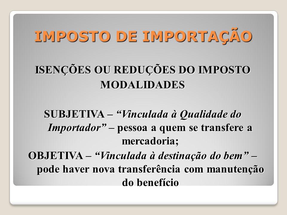 IMPOSTO DE IMPORTAÇÃO ISENÇÕES OU REDUÇÕES DO IMPOSTO MODALIDADES SUBJETIVA – Vinculada à Qualidade do Importador – pessoa a quem se transfere a merca