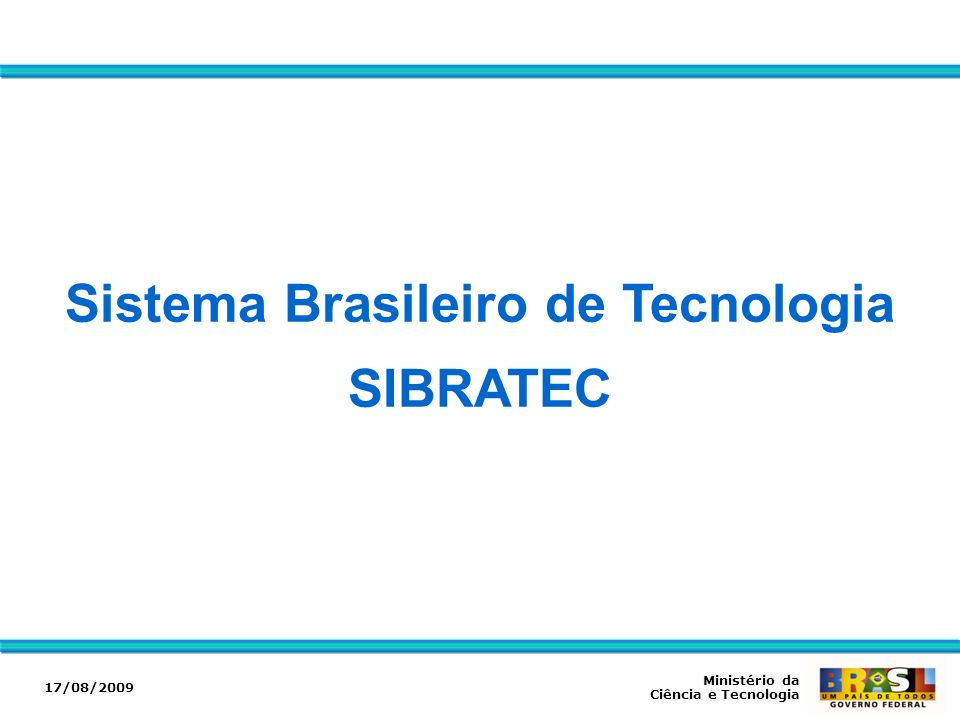 Sistema Brasileiro de Tecnologia SIBRATEC Ministério da Ciência e Tecnologia 17/08/2009