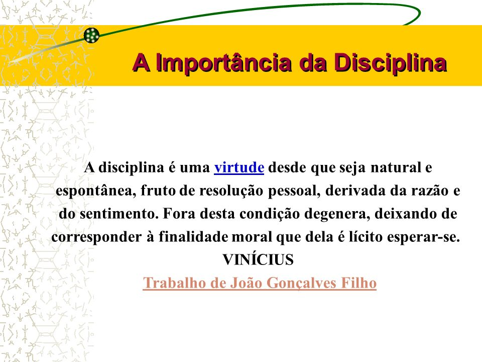 A disciplina é uma virtude desde que seja natural e espontânea, fruto de resolução pessoal, derivada da razão e do sentimento. Fora desta condição deg
