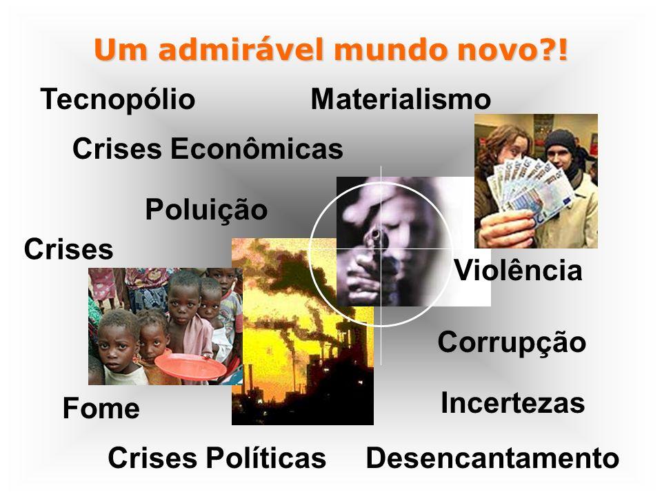 Crises Econômicas Materialismo Poluição Corrupção Fome Crises Políticas Um admirável mundo novo?! Violência Crises Incertezas Desencantamento Tecnopól
