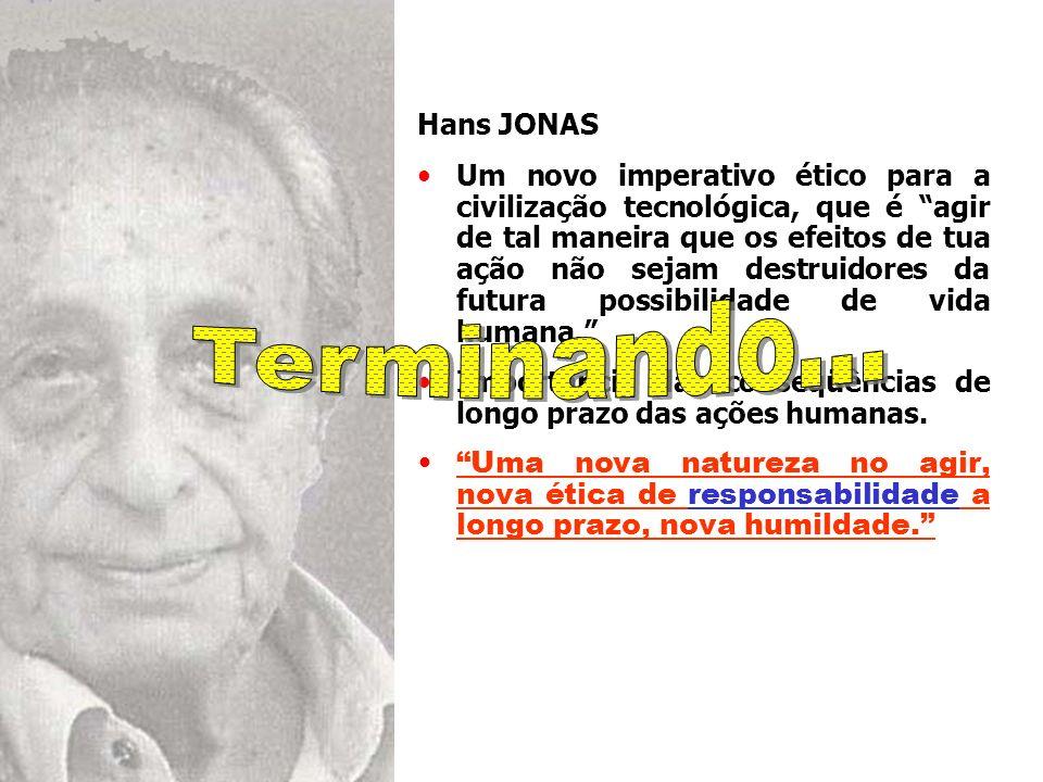 Hans JONAS Um novo imperativo ético para a civilização tecnológica, que é agir de tal maneira que os efeitos de tua ação não sejam destruidores da fut