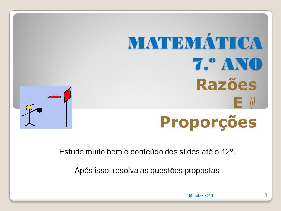 MATEMÁTICA 7.º ANO Razões E Proporções M.Luisa 2013 1 Estude muito bem o conteúdo dos slides até o 12º. Após isso, resolva as questões propostas