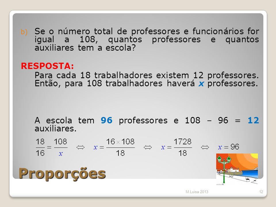 Proporções b) Se o número total de professores e funcionários for igual a 108, quantos professores e quantos auxiliares tem a escola? RESPOSTA: Para c