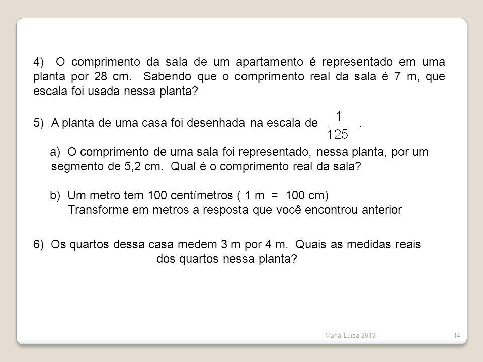 Maria Luisa 201314 4) O comprimento da sala de um apartamento é representado em uma planta por 28 cm. Sabendo que o comprimento real da sala é 7 m, qu