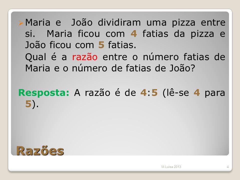 Razões Maria e João dividiram uma pizza entre si. Maria ficou com 4 fatias da pizza e João ficou com 5 fatias. Qual é a razão entre o número fatias de