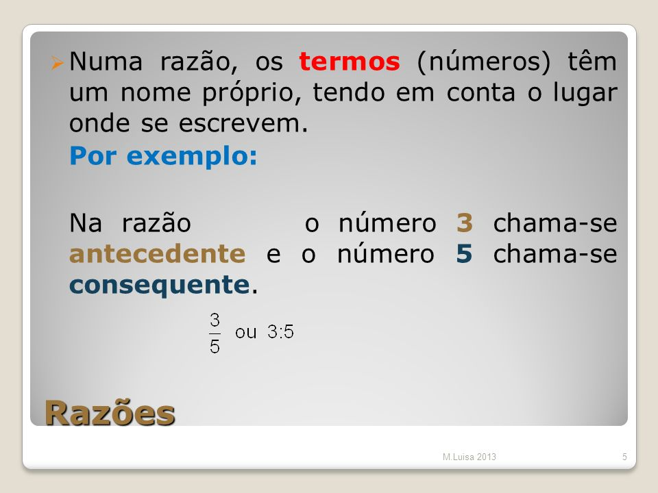 Razões Numa razão, os termos (números) têm um nome próprio, tendo em conta o lugar onde se escrevem. Por exemplo: Na razão o número 3 chama-se anteced