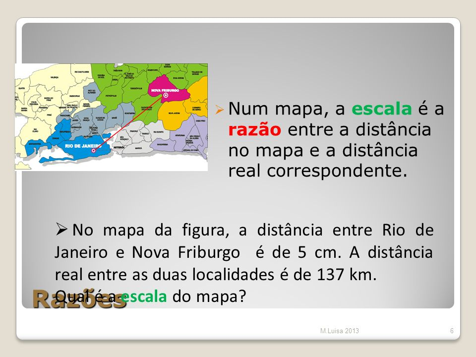Razões Num mapa, a escala é a razão entre a distância no mapa e a distância real correspondente. M.Luisa 20136 No mapa da figura, a distância entre Ri