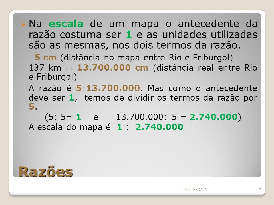 Razões Na escala de um mapa o antecedente da razão costuma ser 1 e as unidades utilizadas são as mesmas, nos dois termos da razão. 5 cm (distância no