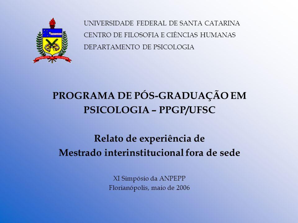 PROGRAMA DE PÓS-GRADUAÇÃO EM PSICOLOGIA – PPGP/UFSC Relato de experiência de Mestrado interinstitucional fora de sede XI Simpósio da ANPEPP Florianópo