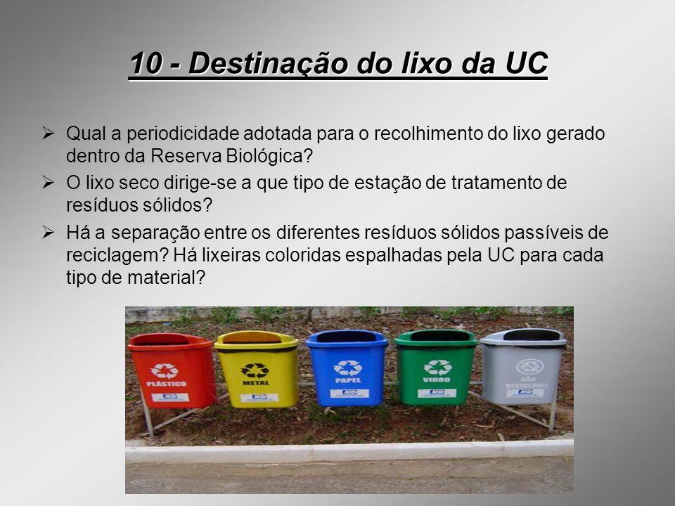 10 - Destinação do lixo da UC Qual a periodicidade adotada para o recolhimento do lixo gerado dentro da Reserva Biológica? O lixo seco dirige-se a que