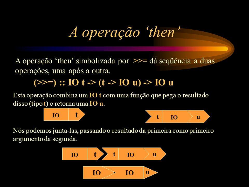 A operação then A operação then simbolizada por >>= dá seqüência a duas operações, uma após a outra. (>>=) :: IO t -> (t -> IO u) -> IO u IO t tu Esta