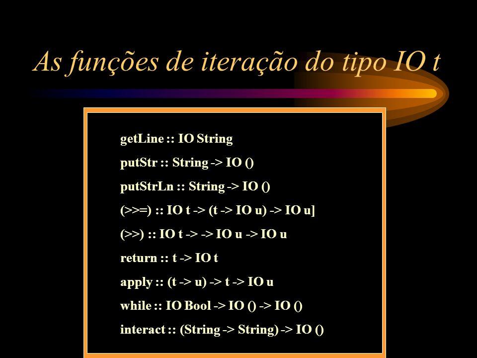 As funções de iteração do tipo IO t getLine :: IO String putStr :: String -> IO () putStrLn :: String -> IO () (>>=) :: IO t -> (t -> IO u) -> IO u] (