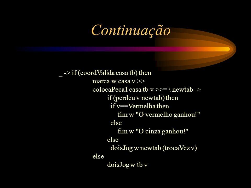 _ -> if (coordValida casa tb) then marca w casa v >> colocaPeca1 casa tb v >>= \ newtab -> if (perdeu v newtab) then if v==Vermelha then fim w
