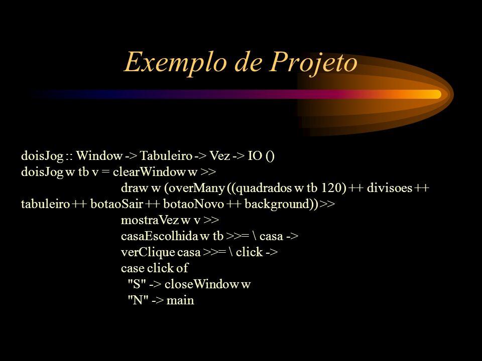 Exemplo de Projeto doisJog :: Window -> Tabuleiro -> Vez -> IO () doisJog w tb v = clearWindow w >> draw w (overMany ((quadrados w tb 120) ++ divisoes