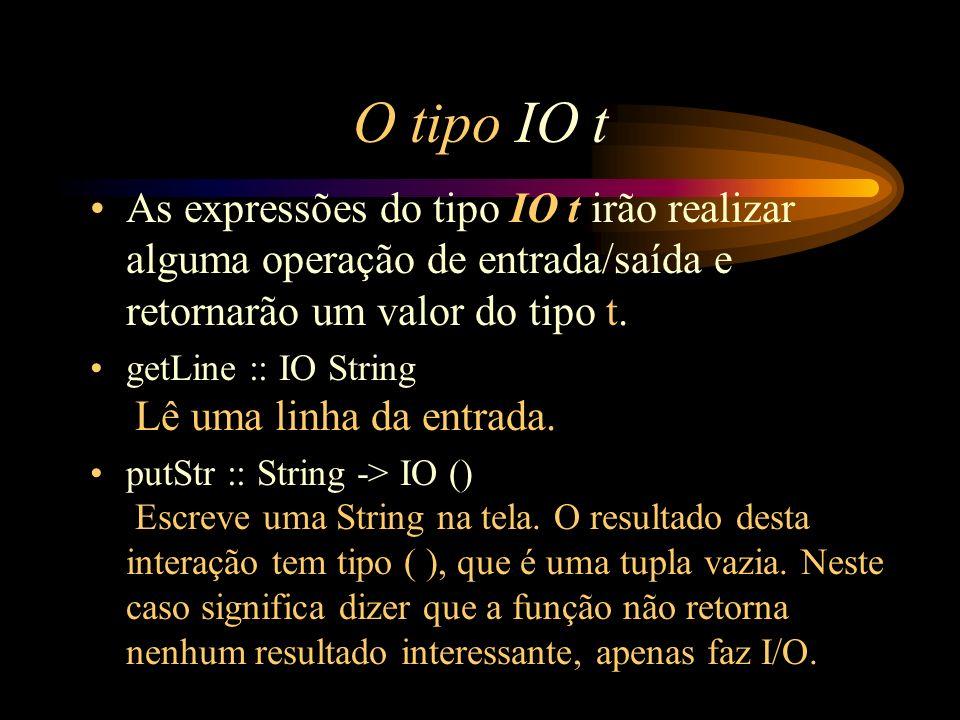 O tipo IO t As expressões do tipo IO t irão realizar alguma operação de entrada/saída e retornarão um valor do tipo t. getLine :: IO String Lê uma lin