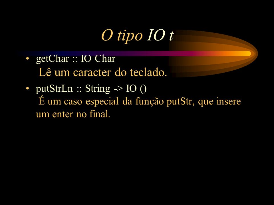 O tipo IO t getChar :: IO Char Lê um caracter do teclado. putStrLn :: String -> IO () É um caso especial da função putStr, que insere um enter no fina