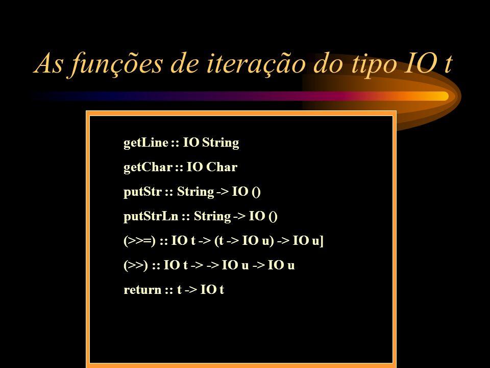 As funções de iteração do tipo IO t getLine :: IO String getChar :: IO Char putStr :: String -> IO () putStrLn :: String -> IO () (>>=) :: IO t -> (t