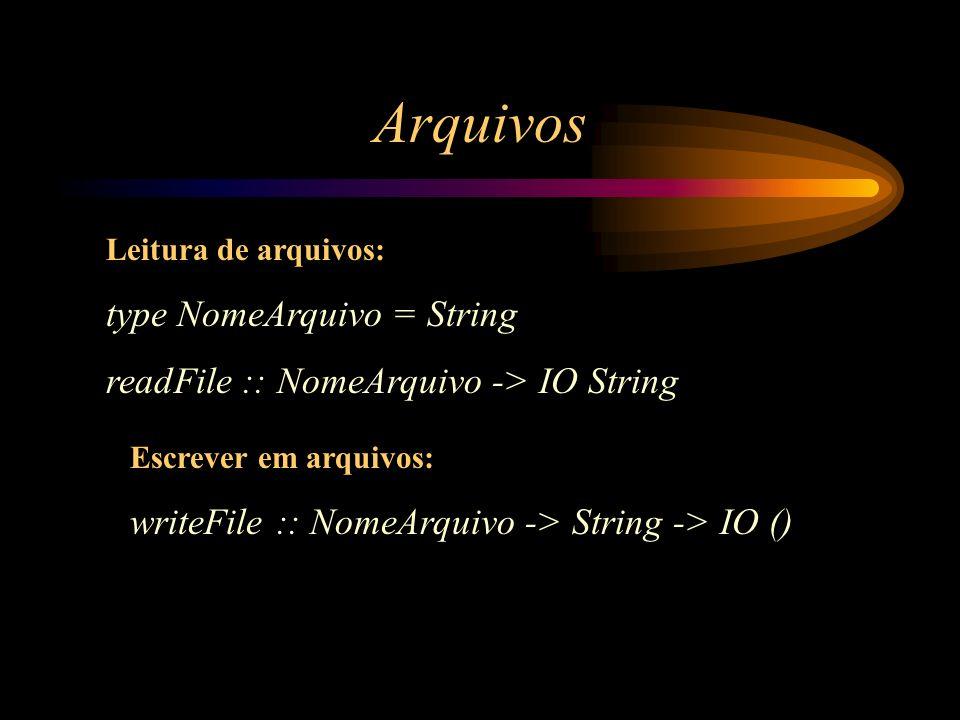 Arquivos Leitura de arquivos: type NomeArquivo = String readFile :: NomeArquivo -> IO String Escrever em arquivos: writeFile :: NomeArquivo -> String
