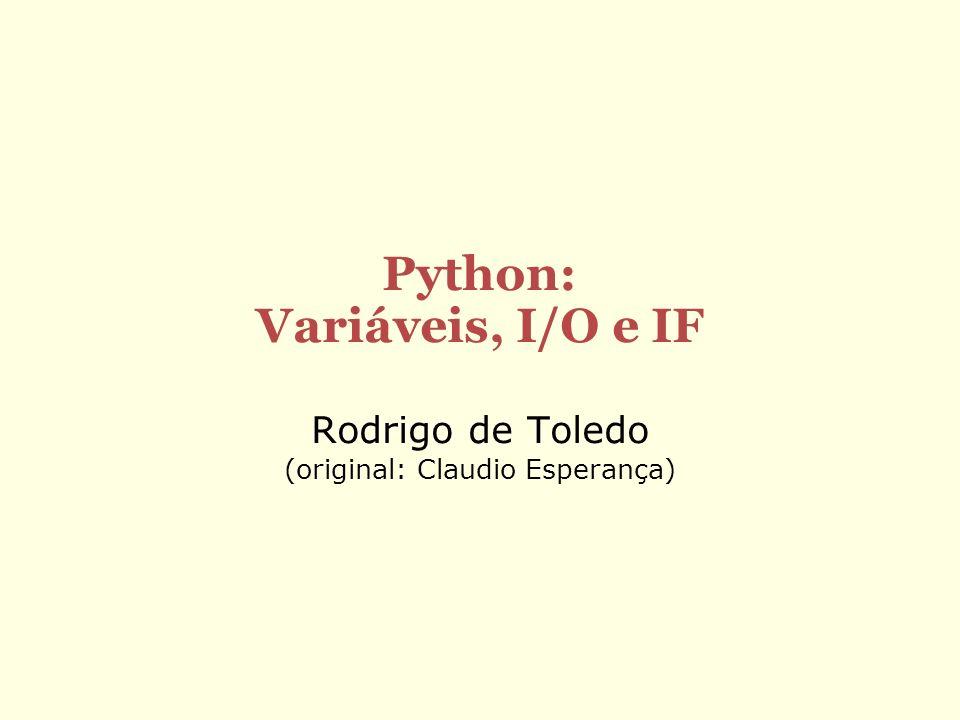 Python: Variáveis, I/O e IF Rodrigo de Toledo (original: Claudio Esperança)