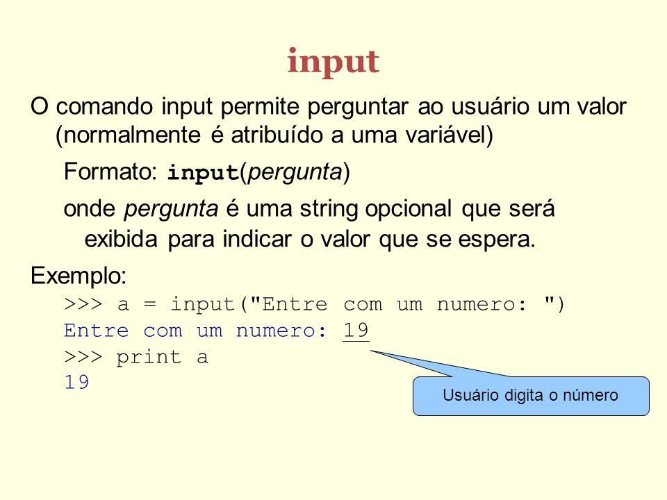 input O comando input permite perguntar ao usuário um valor (normalmente é atribuído a uma variável) Formato: input(pergunta) onde pergunta é uma stri