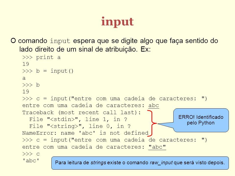 input O comando input espera que se digite algo que faça sentido do lado direito de um sinal de atribuição. Ex: >>> print a 19 >>> b = input() a >>> b