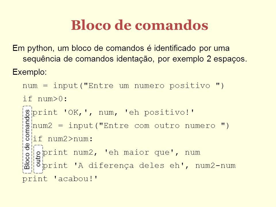 Bloco de comandos Em python, um bloco de comandos é identificado por uma sequência de comandos identação, por exemplo 2 espaços. Exemplo: num = input(