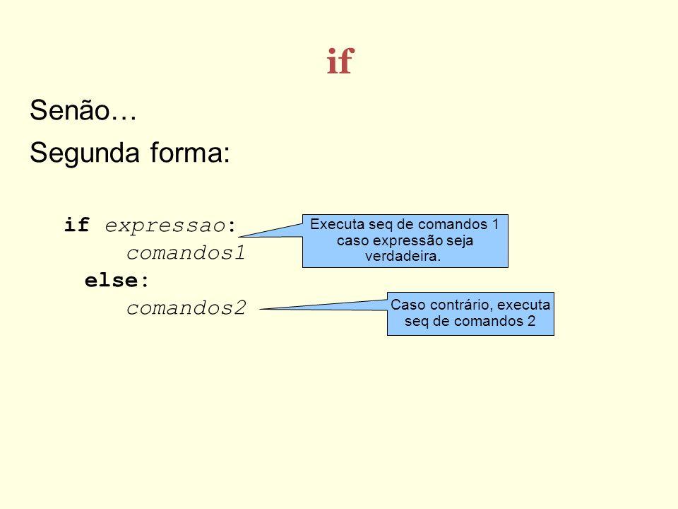 if Senão… Segunda forma: if expressao: comandos1 else: comandos2 Executa seq de comandos 1 caso expressão seja verdadeira. Caso contrário, executa seq