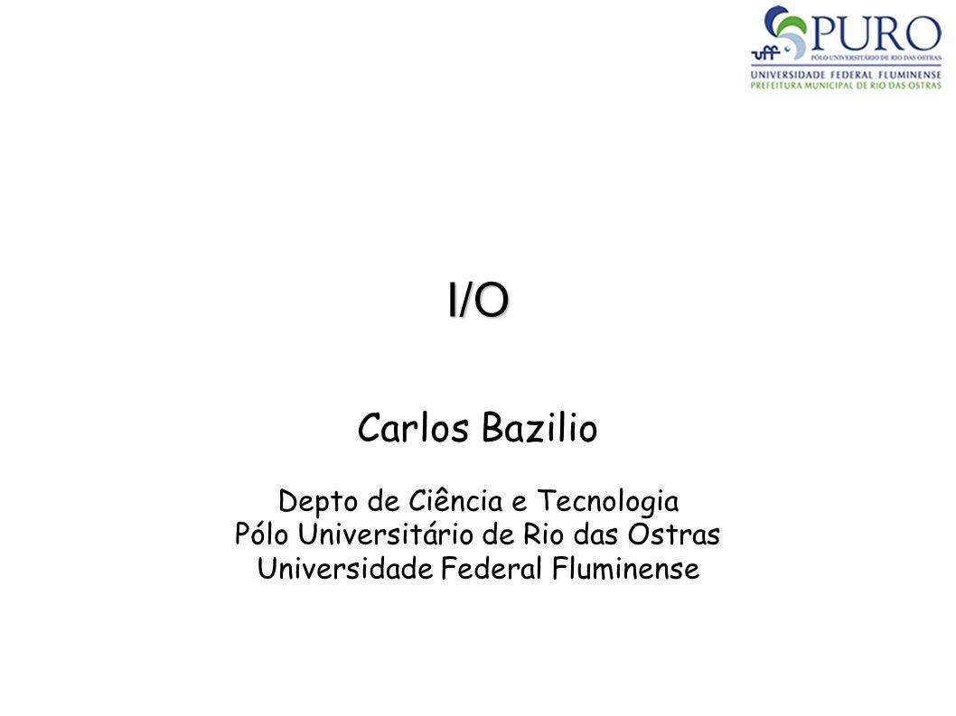 I/O Carlos Bazilio Depto de Ciência e Tecnologia Pólo Universitário de Rio das Ostras Universidade Federal Fluminense