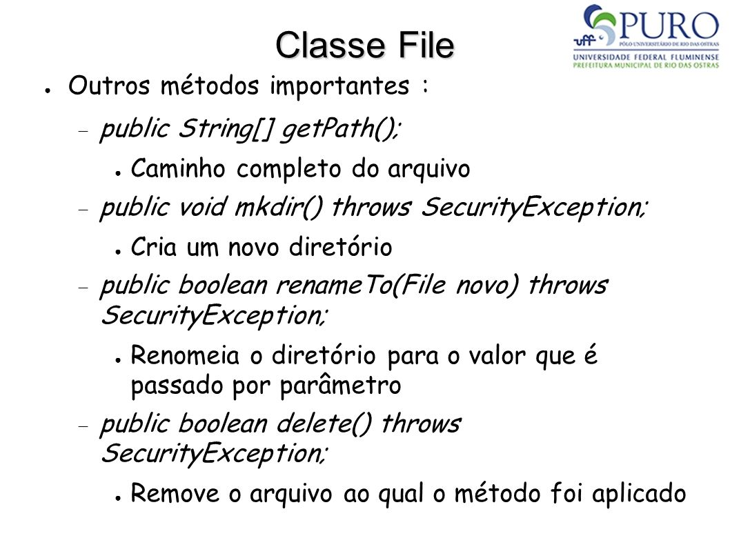 Classe File Outros métodos importantes : public String[] getPath(); Caminho completo do arquivo public void mkdir() throws SecurityException; Cria um