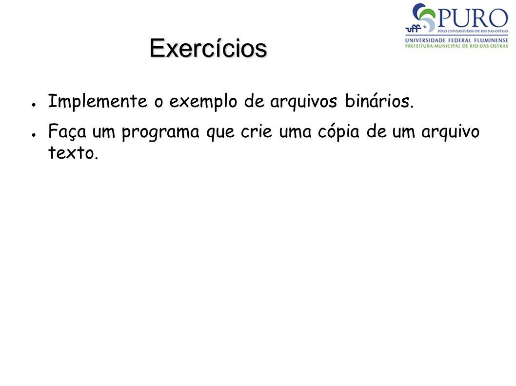Exercícios Implemente o exemplo de arquivos binários. Faça um programa que crie uma cópia de um arquivo texto.