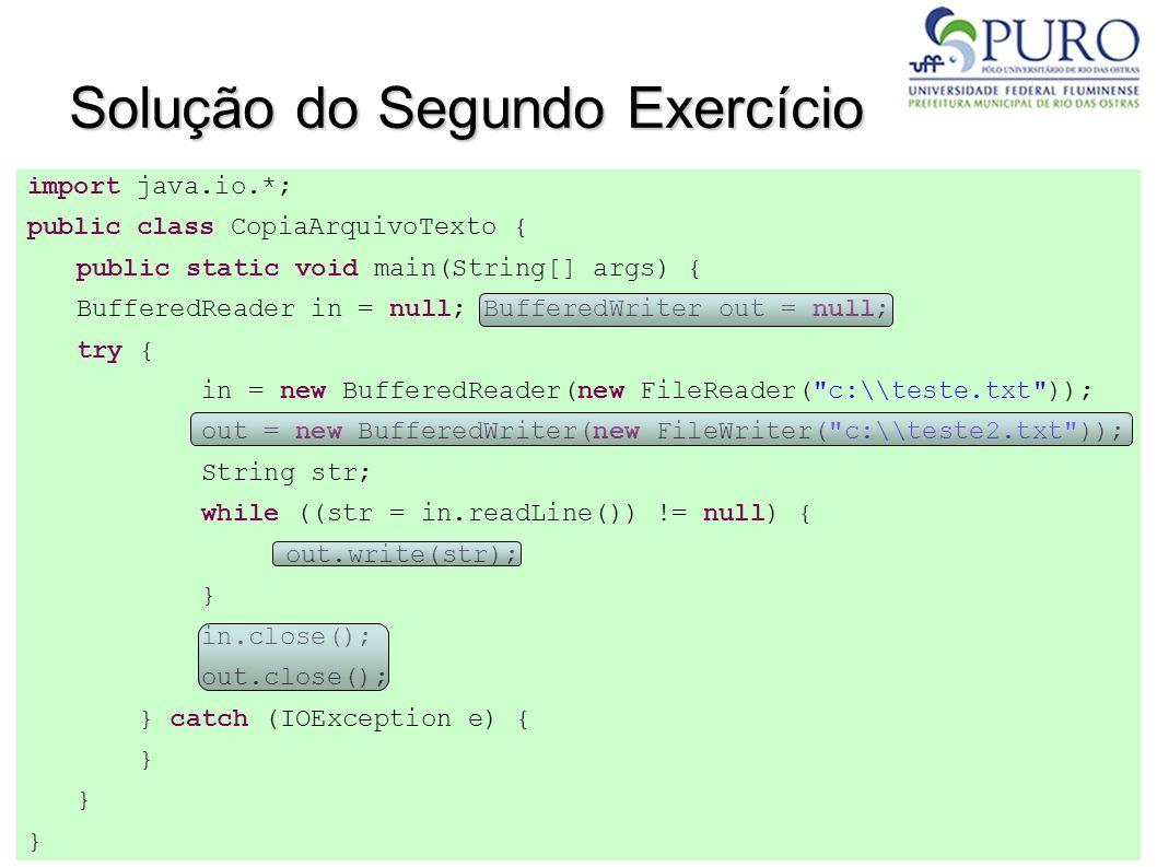 Solução do Segundo Exercício import java.io.*; public class CopiaArquivoTexto { public static void main(String[] args) { BufferedReader in = null; Buf