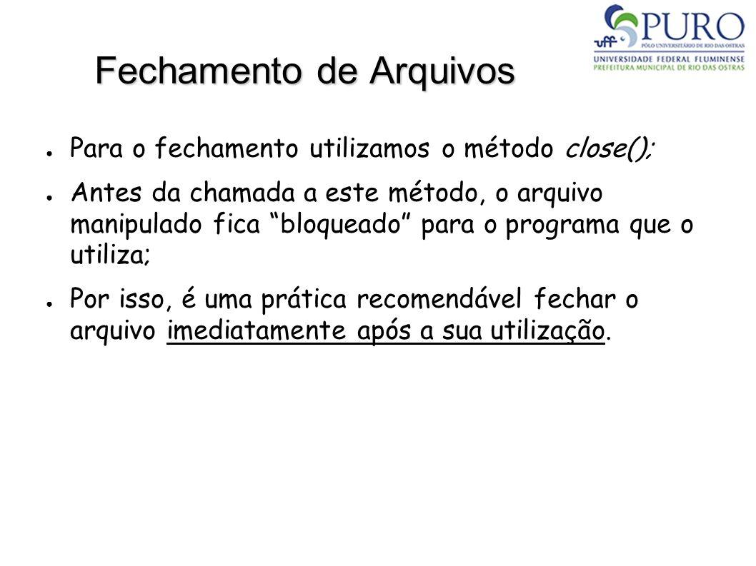 Fechamento de Arquivos Para o fechamento utilizamos o método close(); Antes da chamada a este método, o arquivo manipulado fica bloqueado para o progr