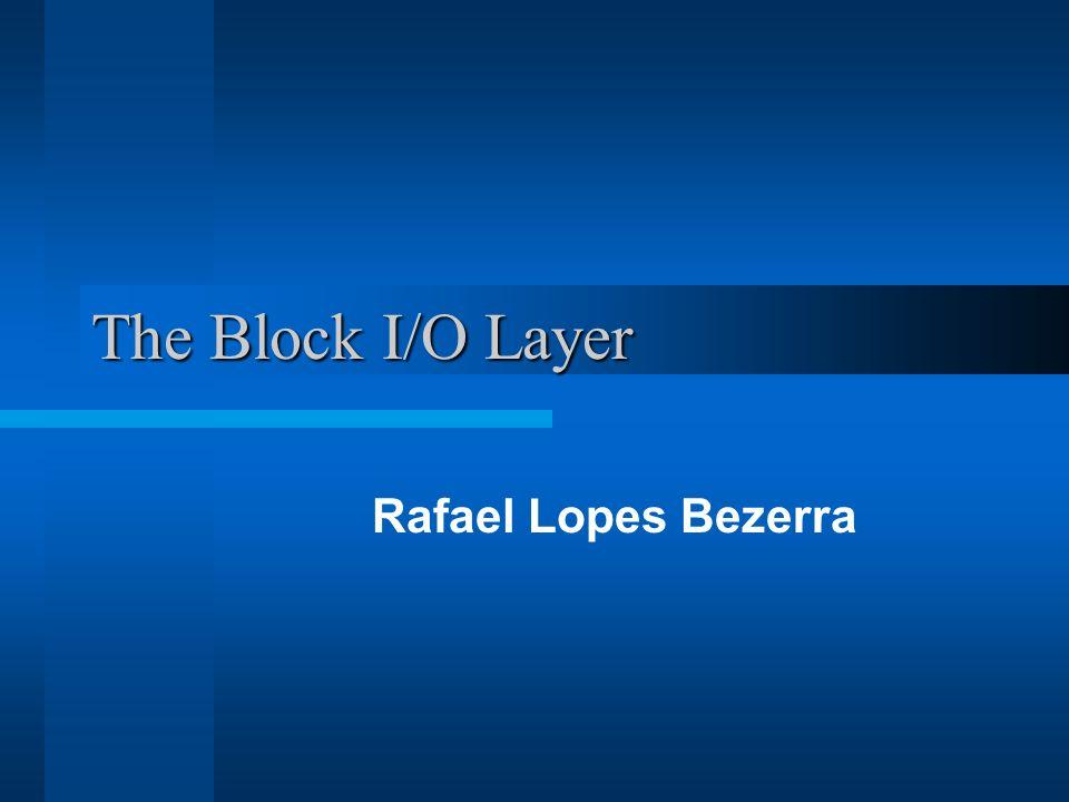 Block I/O Dispositivos de Bloco: –Dispositivos de hardware que acessam aleatoriamente blocos de dados –Ex: Disquete, CD-ROM, HD Dispositivo de Caracter: –Dispositivos que acessam dados sequenciamente, um byte após o outro –Ex: portas seriais, teclado Gerenciar dispositivos de bloco no kernel requer mais trabalho.
