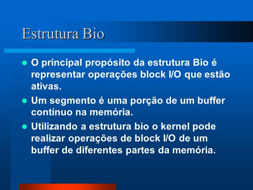 Estrutura Bio O principal propósito da estrutura Bio é representar operações block I/O que estão ativas. Um segmento é uma porção de um buffer contínu
