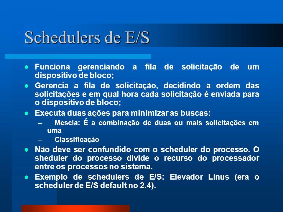 Schedulers de E/S Funciona gerenciando a fila de solicitação de um dispositivo de bloco; Gerencia a fila de solicitação, decidindo a ordem das solicit