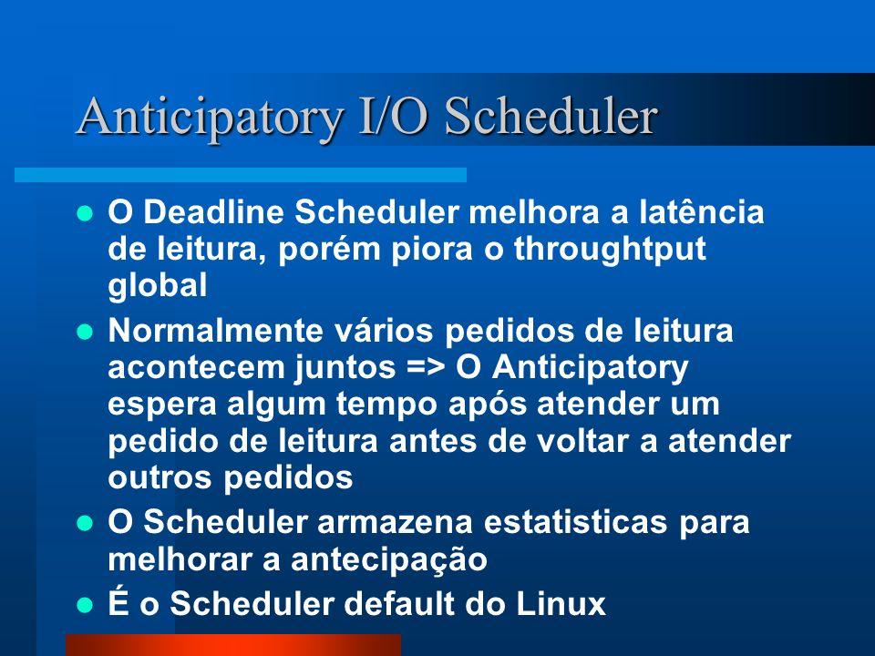Anticipatory I/O Scheduler O Deadline Scheduler melhora a latência de leitura, porém piora o throughtput global Normalmente vários pedidos de leitura
