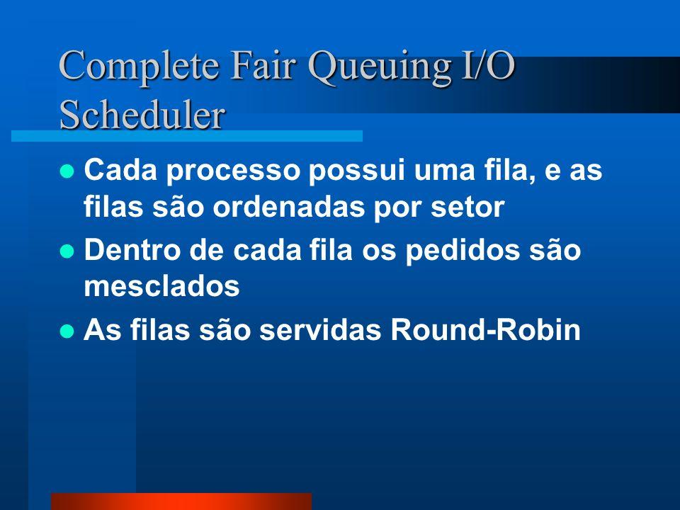 Complete Fair Queuing I/O Scheduler Cada processo possui uma fila, e as filas são ordenadas por setor Dentro de cada fila os pedidos são mesclados As