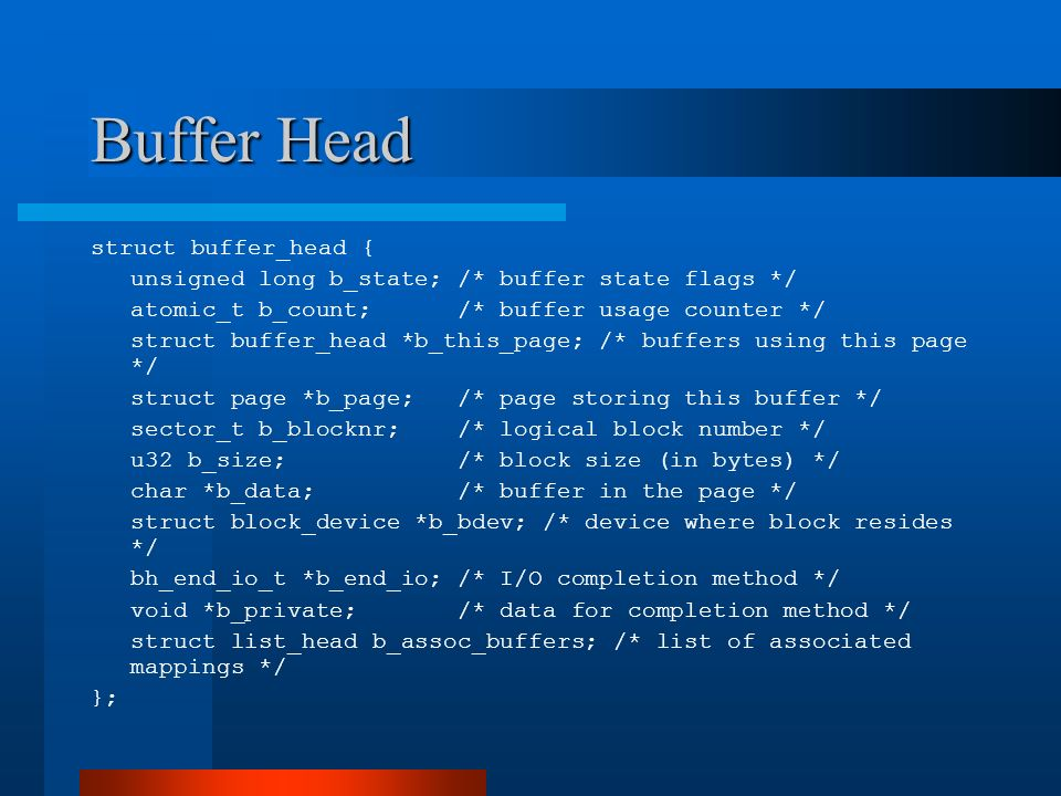 Buffer Head Status Flag Meaning BH_Uptodate Buffer contém dados válidos BH_Dirty Buffer está sujo BH_Lock Buffer está realizando disk I/O e está bloqueado BH_Req Buffer está envolvidocom um I/O request BH_Mapped Buffer está mapeado em um block no disco BH_New Buffer foi mapeado via get_block() e não foi ainda acessado BH_Async_Read Buffer está realizando leitura asíncrona de I/O via end_buffer_async_read() BH_Async_Write Buffer está realizando escrita asíncrona de I/O via end_buffer_async_write() BH_Delay Buffer ainda não está associado a um bloco no disco BH_Boundary Buffer forma o limite de blocos contíguo