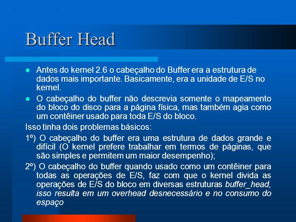 Buffer Head Antes do kernel 2.6 o cabeçalho do Buffer era a estrutura de dados mais importante. Basicamente, era a unidade de E/S no kernel. O cabeçal