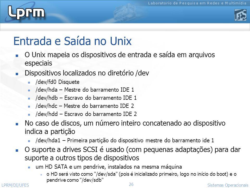 26 Sistemas Operacionais LPRM/DI/UFES Entrada e Saída no Unix O Unix mapeia os dispositivos de entrada e saída em arquivos especiais Dispositivos loca