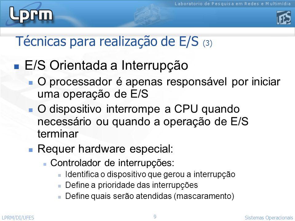 9 Sistemas Operacionais LPRM/DI/UFES Técnicas para realização de E/S (3) E/S Orientada a Interrupção O processador é apenas responsável por iniciar um