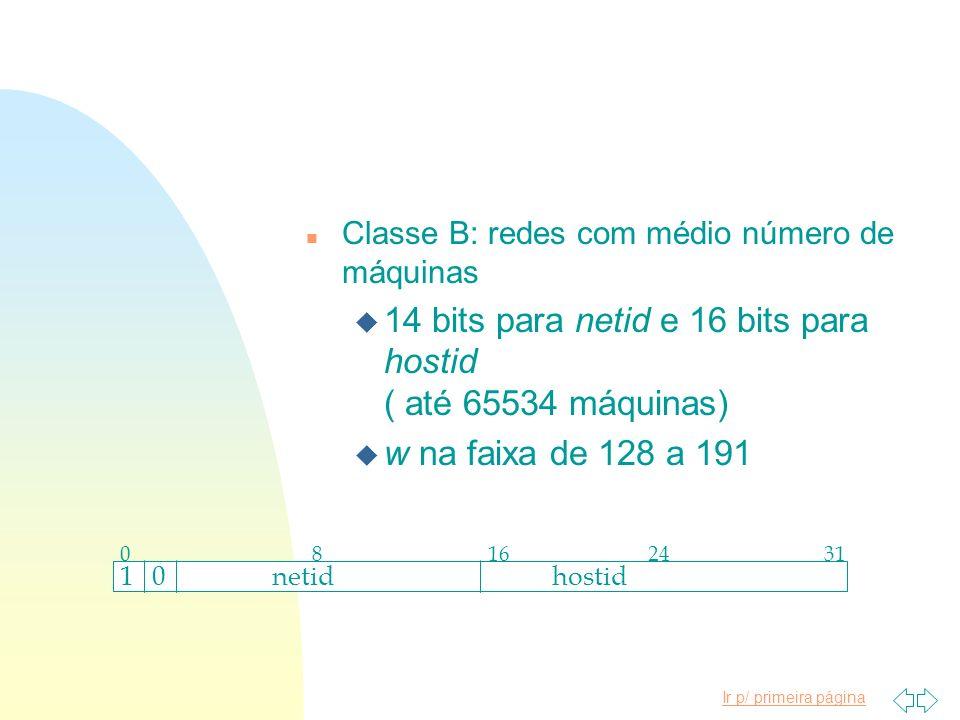 Ir p/ primeira página n Classe B: redes com médio número de máquinas u 14 bits para netid e 16 bits para hostid ( até 65534 máquinas) u w na faixa de