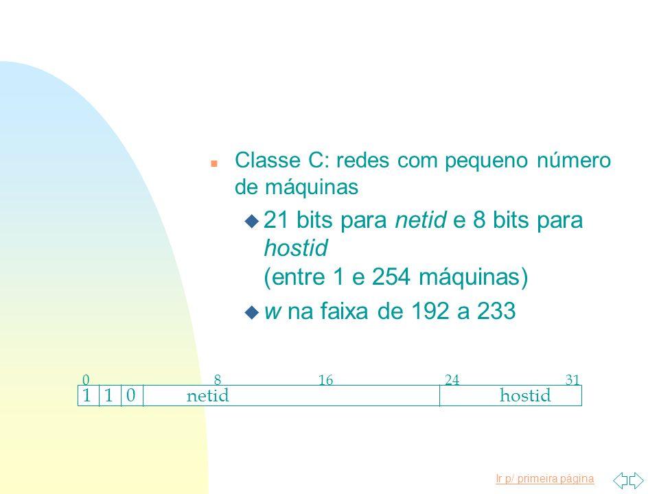Ir p/ primeira página n Classe C: redes com pequeno número de máquinas u 21 bits para netid e 8 bits para hostid (entre 1 e 254 máquinas) u w na faixa