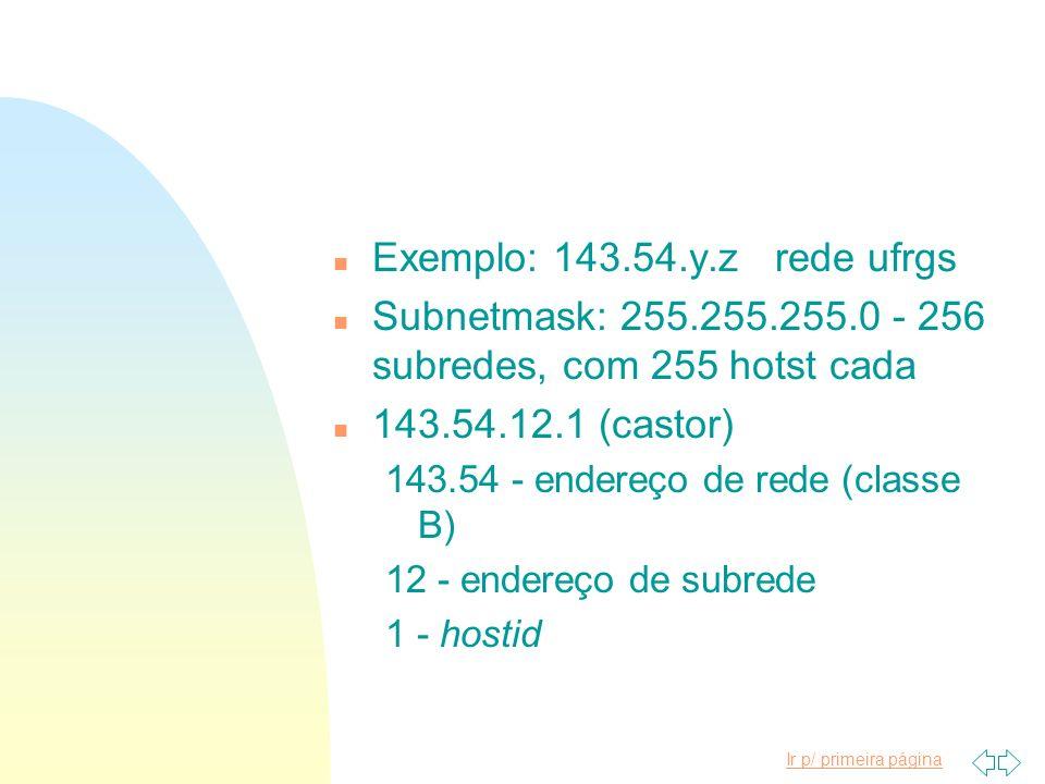 Ir p/ primeira página n Exemplo: 143.54.y.z rede ufrgs n Subnetmask: 255.255.255.0 - 256 subredes, com 255 hotst cada n 143.54.12.1 (castor) 143.54 -