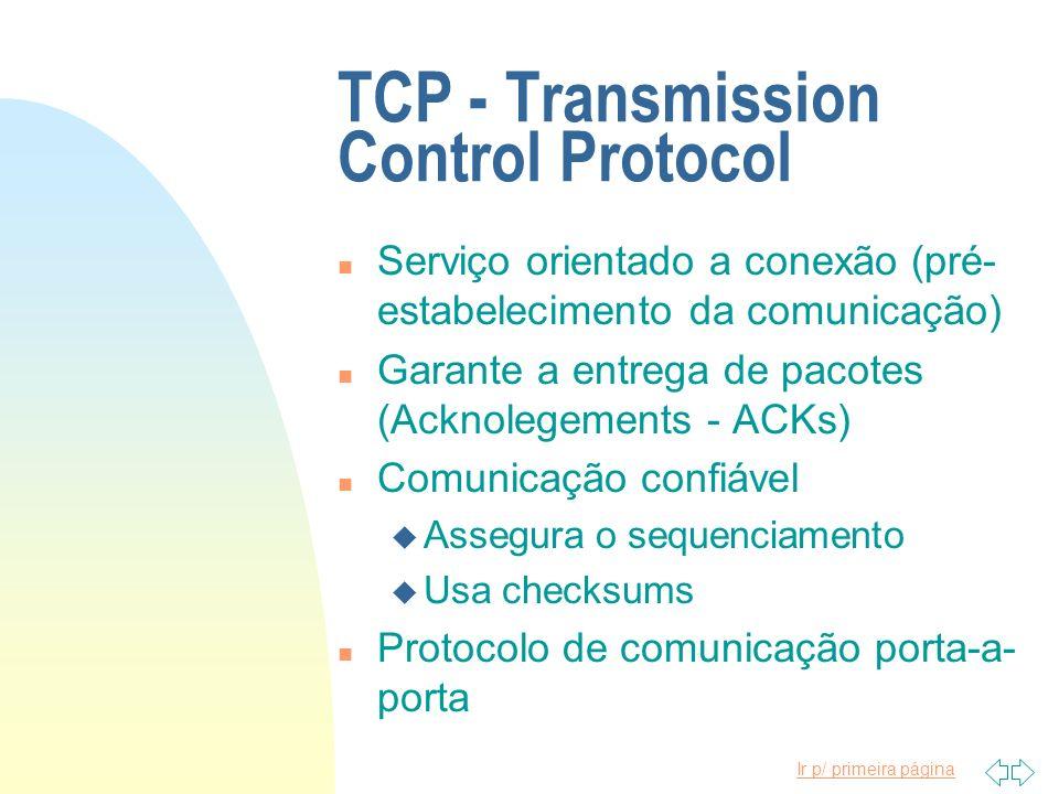 Ir p/ primeira página TCP - Transmission Control Protocol n Serviço orientado a conexão (pré- estabelecimento da comunicação) n Garante a entrega de p