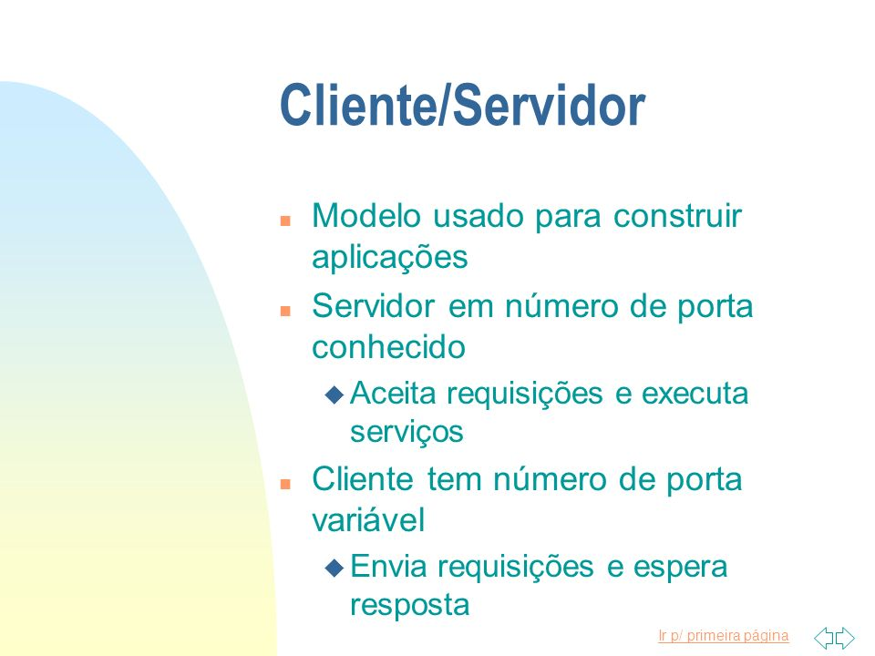 Ir p/ primeira página Cliente/Servidor n Modelo usado para construir aplicações n Servidor em número de porta conhecido u Aceita requisições e executa