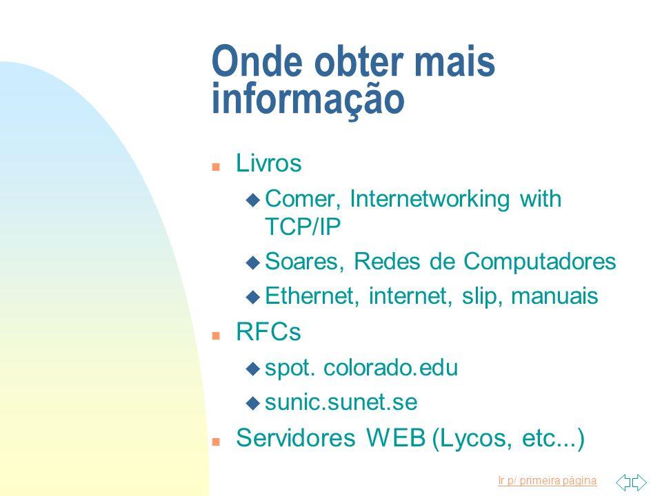 Ir p/ primeira página Onde obter mais informação n Livros u Comer, Internetworking with TCP/IP u Soares, Redes de Computadores u Ethernet, internet, s