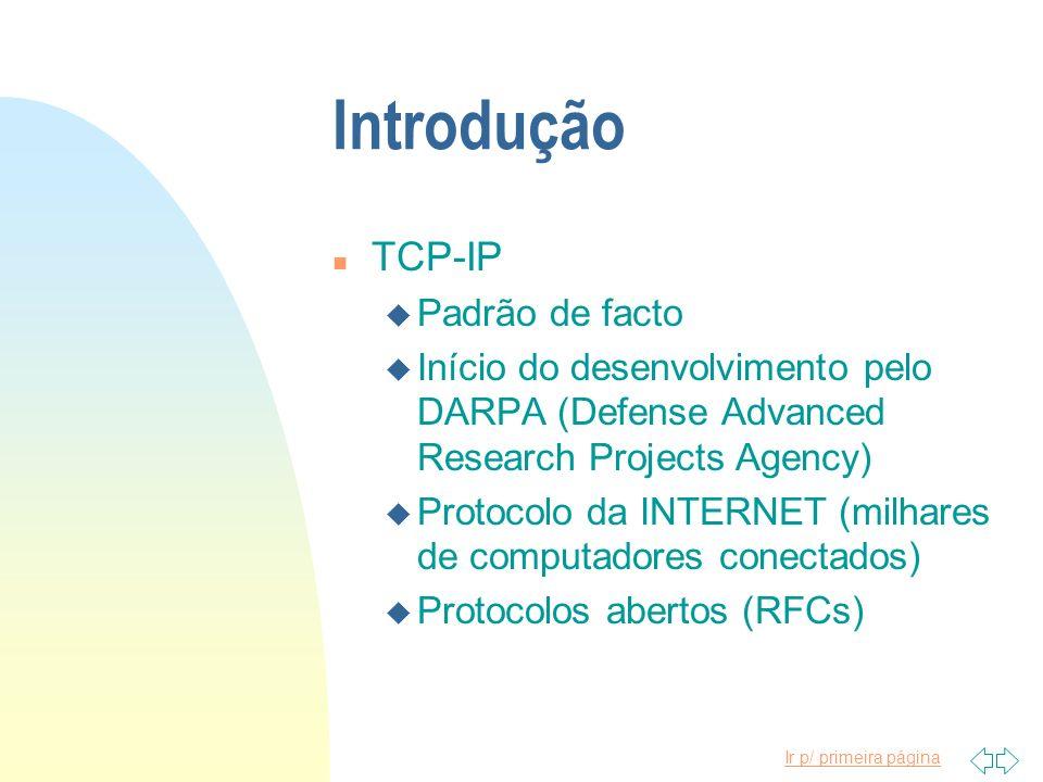 Ir p/ primeira página Introdução n TCP-IP u Padrão de facto u Início do desenvolvimento pelo DARPA (Defense Advanced Research Projects Agency) u Proto